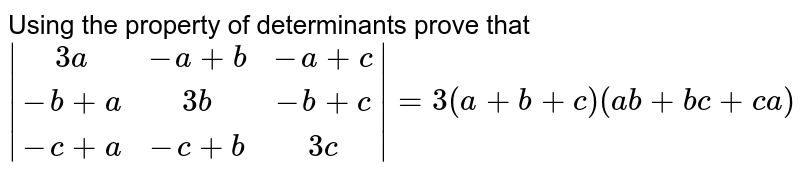 Using the property of determinants prove that `{:|( 3a,-a+b,-a+c),( -b+a, 3b,-b+c) ,( -c+a,-c+b,3c) |:} = 3( a+b+c) ( ab+bc+ca) `