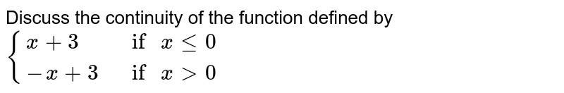 """Discuss the continuity of the function defined by `{{:(x+3,"""" if """"x le 0),(-x+3,"""" if """"x gt 0):}`"""