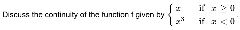 """Discuss the continuity of the function f given by `{{:(x,"""" if """"x ge 0),(x^3,"""" if """"x lt 0):}`."""