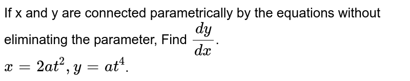 If x and y are connected parametrically by the equations given in Exercises 1 to 10, without eliminating the parameter, Find `(dy)/(dx)`. <br> `x= 2at^(2), y= at^(4)`.
