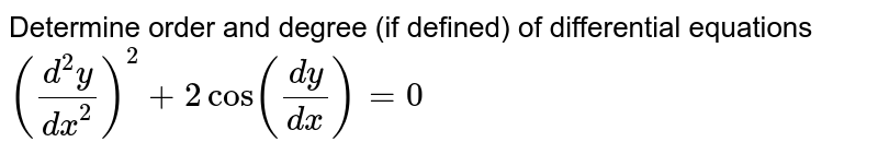 Determine order and degree (if defined) of differential equations `((d^(2)y)/(dx^(2)))^(2) + 2cos ((dy)/(dx)) = 0`