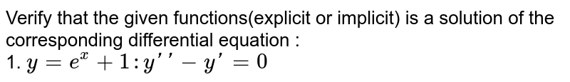 Verify that the  given functions(explicit or implicit) is a solution of the corresponding differential equation : <br> 1. `y = e^(x) + 1   : y'' - y' = 0`