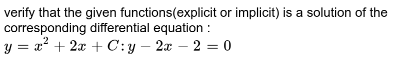 verify that the  given functions(explicit or implicit) is a solution of the corresponding differential equation :`y = x^(2) + 2x + C : y' - 2x - 2 = 0`