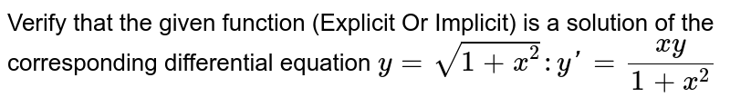 Verify that the given function (Explicit Or Implicit) is a solution of the corresponding differential equation  `y = sqrt(1 + x^(2)) : y' = (xy)/(1 + x^(2))`