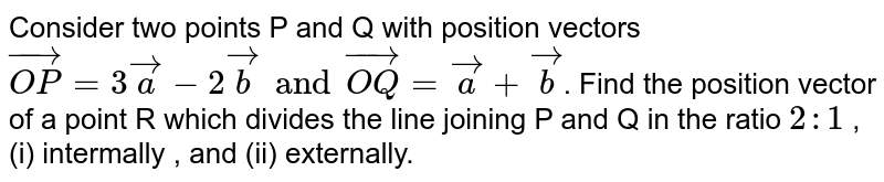 Consider two points P and Q with position vectors `vec(OP)=3veca-2vecbandvec(OQ)=veca+vecb`. Find the position vector of a point R which divides the line joining P and Q  in the ratio `2:1` , (i) intermally , and (ii) externally.