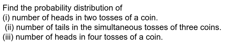 Find the probability distribution of <br> (i) number of heads in two tosses of a coin. <br> (ii) number of tails in the simultaneous tosses of three coins. <br> (iii) number of heads in four tosses of a coin.