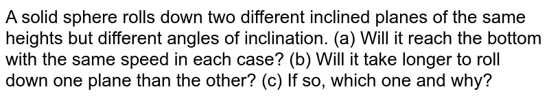 A solid sphere rolls down two different inclined planes of the same heights but different angles of inclination. (a) Will it reach the bottom with the same speed in each case? (b) Will it take longer to roll down one plane than the other? (c) If so, which one and why?