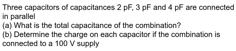 Three capacitors of capacitances 2 pF, 3 pF and 4 pF are connected in parallel <br> (a) What is the total capacitance of the combination? <br> (b) Determine the charge on each capacitor if the combination is connected to a 100 V supply