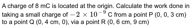 A charge of 8 mC is located at the origin. Calculate the work done in taking a small charge of `-2 xx 10^(-9)` C from a point P (0, 0, 3 cm) to a point Q (0, 4 cm, 0), via a point R (0, 6 cm, 9 cm)