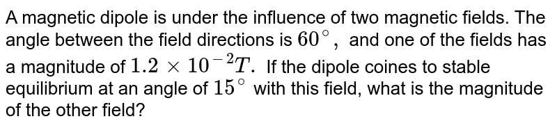 A magnetic dipole is under the influence of two magnetic fields. The angle between the field directions is `60^@,` and one of the fields has a magnitude of `1.2 xx 10^(-2)T.` If the dipole coines to stable equilibrium at an angle of `15^@` with this field, what is the magnitude of the other field?