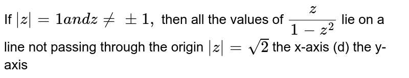 If `|z|=1a n dz!=+-1,` then all the values of `z/(1-z^2)` lie on (a)a line not passing through the origin (b)`|z|=sqrt(2)`   (c)the x-axis   (d) the y-axis