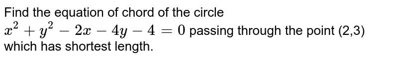 Find the equation of chord of the circle `x^(2)+y^(2)-2x-4y-4=0` passing through the point (2,3) which has shortest length.