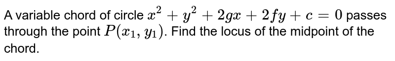 A variable chord of circle `x^(2)+y^(2)+2gx+2fy+c=0` passes through the point `P(x_(1),y_(1))`. Find the locus of the midpoint of the chord.