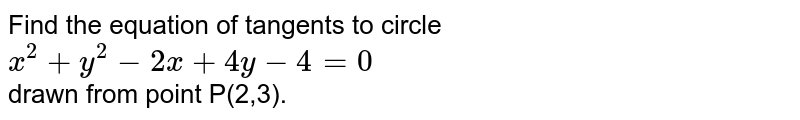 Find the equation of tangents to circle `x^(2)+y^(2)-2x+4y-4=0` <br> drawn from point P(2,3).