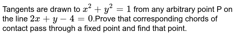 Tangents are drawn to `x^(2)+y^(2)=1` from any arbitrary point P on the line `2x+y-4=0`.Prove that corresponding chords of contact pass through a fixed point and find that point.