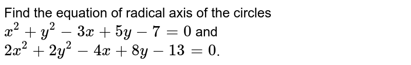Find the equation of radical axis of the circles `x^(2)+y^(2)-3x+5y-7=0` and `2x^(2)+2y^(2)-4x+8y-13=0`.