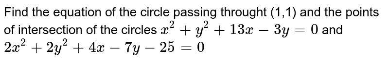Find the equation of the circle passing throught (1,1) and the points of intersection of the circles `x^(2)+y^(2)+13x-3y=0` and `2x^(2)+2y^(2)+4x-7y-25=0`