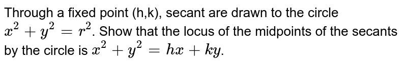 Through a fixed point (h,k), secant are drawn to the circle `x^(2)+y^(2)=r^(2)`. Show that the locus of the midpoints of the secants by the circle is `x^(2)+y^(2)=hx+ky`.