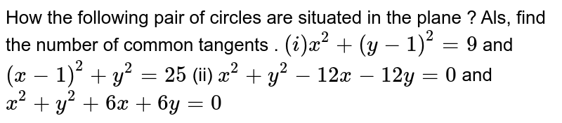 How the following  pair of circles are situated in the plane ? Als, find the number of common tangents . <br> `(i) x^(2)+(y-1)^(2)=0` and `(x-1)^(2)+y^(2)=25` <br> (ii) `x^(2)+y^(2)-12x-12y=0` and `x^(2)+y^(2)+6x+6y=0`