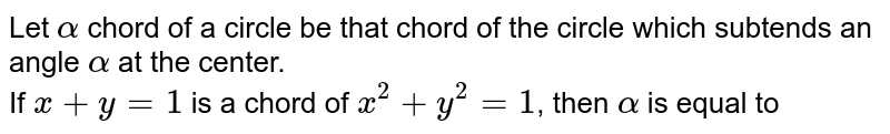 Let `alpha` chord of a circle be that chord of the circle which subtends an angle `alpha` at the center.  <br> If `x+y=1` is a chord of `x^(2)+y^(2)=1`, then `alpha` is equal to
