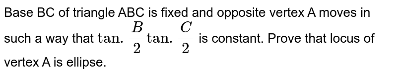 Base BC of tirangle ACB is fixed and opposite vetex A moves in such a way that `tan.(B)/(2)tan.(C)/(2)` constant. Prove that locus of vertex  A is ellips.