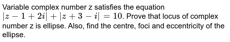 Variable complex numbe z satisfies the eqution `|z-1+2i|+|z+3-i|=10`. Prove that locus of complex number z is ellipse. Also, find the centre, foci acid ecentricty of the ellipse.