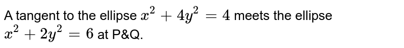 A tangent to the ellipse `x^(2)+4y^(2)=4` meets the ellipse `x^(2)+2y^(2)=6a` P and Q . Prove that the tangents at P and Q the ellipse `x^(2)+2y^(2)=6` are the right angles.