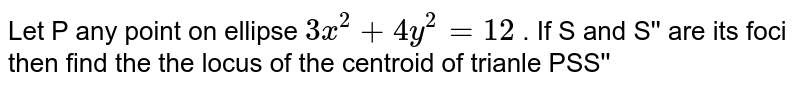 Let P any point on ellipse `3x^(2)+4y^(2)=12` . If S and S'' are its foci then find the the locus of the centroid of trianle PSS''