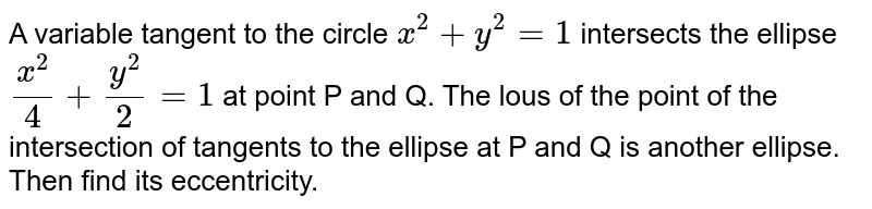 A variable tangent to the circle `x^(2)+y^(2)=1`  intersects the ellipse  `(x^(2))/(4)+(y^(2))/(2)=1`  at point P and Q. The lous of the point of the intersection of tangents to the ellipse at P and Q is another ellipse. Then find its eccentricity.