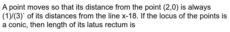 A point moves so that its distance from the point (2,0) is always (1)/(3)` of its distances from the line x-18. If the locus of the points is a conic, then  length  of its latus rectum is