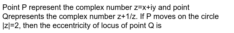 Point P represent the complex number z=x+iy and point Qrepresents the complex number  z+1/z. If P moves on the  circle  z =2, then the eccentricity of locus of point Q is