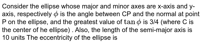 Consider the ellipse whose major and minor axes are x-axis and y-axis, respectively `phi` is the angle between CP and the normal at point P on the ellipse, and the greatest value of `tan phi` is 3/2 (where C is the center  of he ellipse) . Also, the length of the semi-major axis is 10 units <br> The  eccentricity of the ellipse is