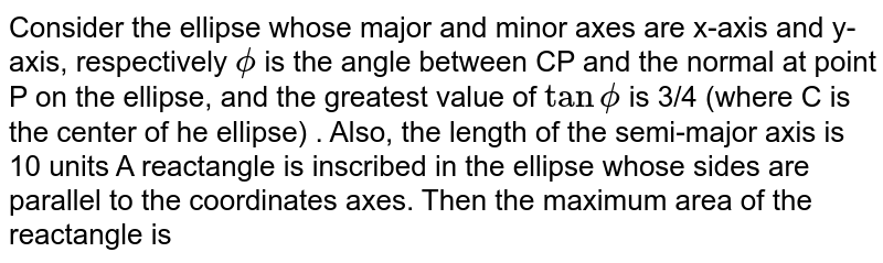 Consider the ellipse whose major and minor axes are x-axis and y-axis, respectively `phi` is the angle between CP and the normal at point P on the ellipse, and the greatest value of `tan phi` is 3/2 (where C is the center  of he ellipse) . Also, the length of the semi-major axis is 10 units <br> A reactangle is inscribed in the ellipse whose sides are parallel to  the coordinates axes. Then the maximum area of  the reactangle is