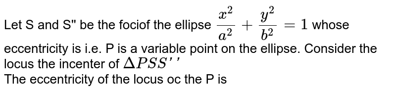 Let S and S'' be the fociof the ellipse `(x^(2))/(a^(2))+(y^(2))/(b^(2))=1` whose eccentricity is i.e. P is a variable point on the ellipse. Consider the locus the incenter of `DeltaPSS''` <br> The locus of the incenter is a/an