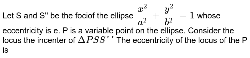 Let S and S'' be the fociof the ellipse `(x^(2))/(a^(2))+(y^(2))/(b^(2))=1` whose eccentricity is i.e. P is a variable point on the ellipse. Consider the locus the incenter of `DeltaPSS''` <br> The eccentricity of the locus oc the P is