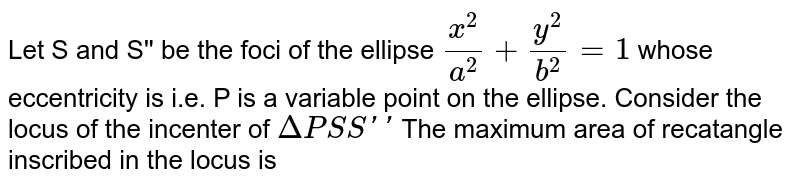 Let S and S'' be the fociof the ellipse `(x^(2))/(a^(2))+(y^(2))/(b^(2))=1` whose eccentricity is i.e. P is a variable point on the ellipse. Consider the locus the incenter of `DeltaPSS''` <br> The maximum area of recatangle inscribed in the locus is