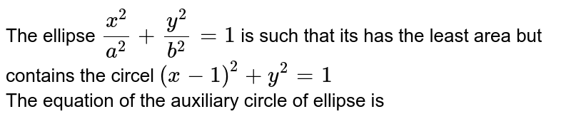 The ellipse `(x^(2))/(a^(2))+(y^(2))/(b^(2))=1` is such that  its has the least area but contains the circel `(x-1)^(2)+y^(2)=1` <br> The equation of the auxiliary circle of ellipse is