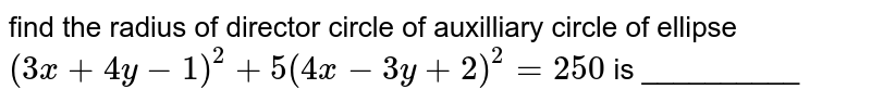 Squre of the radius of director circle of auxliliary circle of ellipse `(3x+4y-1)^(2)+5(4x-3y+2)^(2)=250` is __________