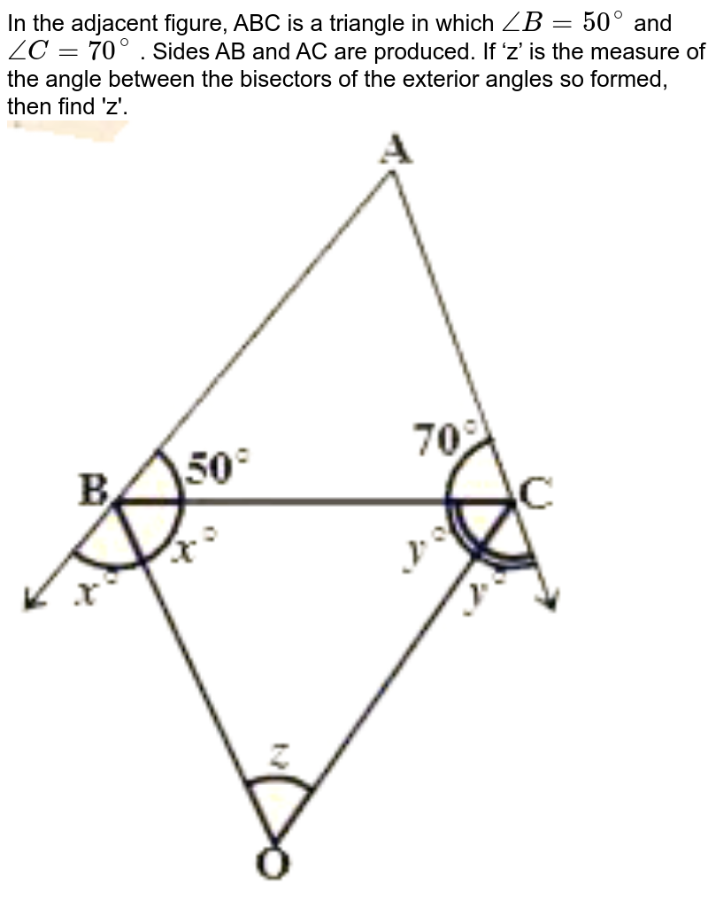 """In the adjacent figure, ABC is a triangle in which `angleB = 50^(@)` and `angleC = 70^(@)` . Sides AB and AC are produced. If 'z' is the measure of the angle between the bisectors of the exterior angles so formed, then find 'z'. <br> <img src=""""https://d10lpgp6xz60nq.cloudfront.net/physics_images/NCERT_TAM_MAT_IX_C04_E04_012_Q01.png"""" width=""""80%"""">"""