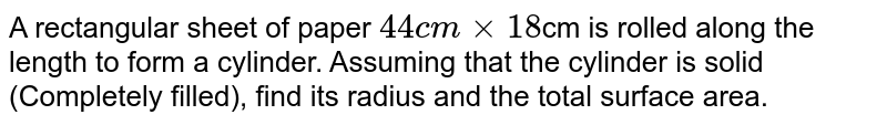 A rectangular sheet of paper `44 cm xx 18 `cm is rolled along the length to form a cylinder. Assuming that the cylinder is solid (Completely filled), find its radius and the total surface area.