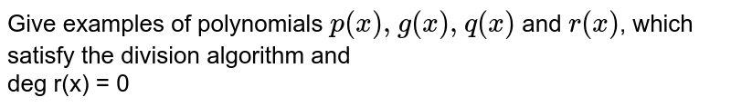 Give examples of polynomials `p(x),g(x),q(x)` and `r(x)`, which satisfy the division algorithm and <br> deg r(x) = 0