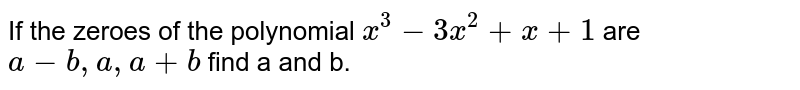 If the zeroes of the polynomial `x^(3)-3x^(2)+x+1` are `a-b,a,a+b` find a and b.