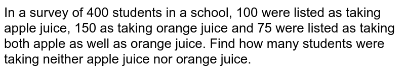 In a survey of 400 students in a school, 100 were listed as taking apple juice, 150 as taking orange juice and 75 were listed as taking both apple as well as orange juice. Find how many students were taking  neither apple juice nor orange juice.