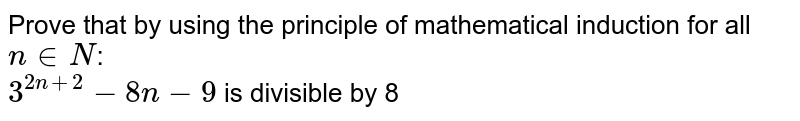 Prove that  by using the principle of mathematical induction for all `n in N`: <br> `3^(2n+2)-8n-9` is divisible by 8