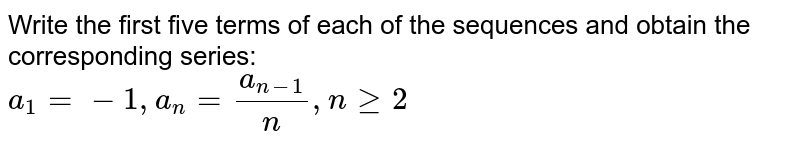Write the first five terms of each of the sequences  and obtain the corresponding series:   <br> `a_1=-1,a_(n)=(a_(n-1))/n, n ge 2`