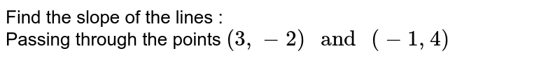 """Find the slope of the lines : <br> Passing through the points `(3, -2) """" and """" (-1, 4)`"""