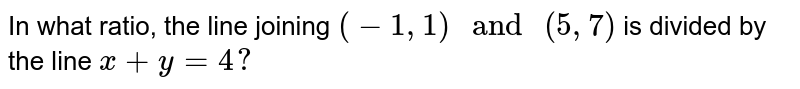 """In what ratio, the line joining `(-1, 1) """" and """" (5, 7)`  is divided by the line `x + y = 4 ?`"""