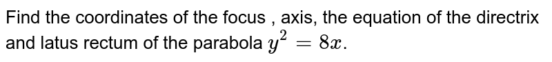 Find the coordinates of the focus , axis, the question of the directrix and latus rectum of the parabola `y^(2)=8x`.