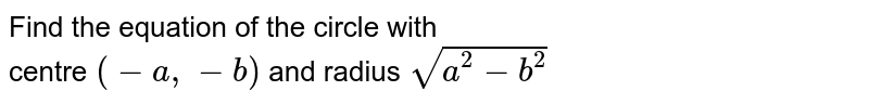 In each of the following find the equation of the circle with <br> centre `(-a, -b)` and radius `sqrt(a^(2)-b^(2))`