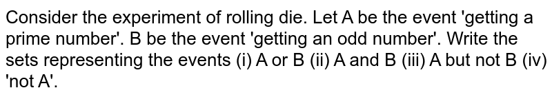 Consider the experiment of rolling die. Let A be the event 'getting a prime number'. B be the event 'getting an odd number'. Write the sets representing the events (i) A or B (ii) A and B (iii) A but not B (iv) 'not A'.